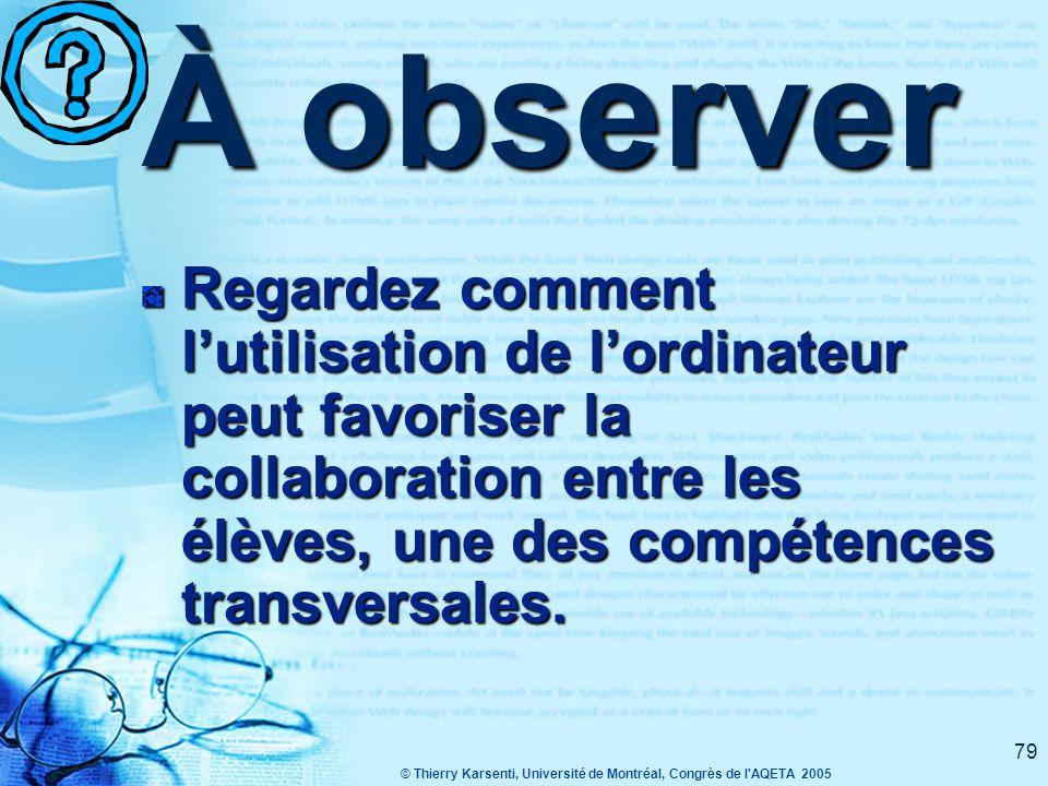 © Thierry Karsenti, Université de Montréal, Congrès de l AQETA 2005 79 À observer Regardez comment l'utilisation de l'ordinateur peut favoriser la collaboration entre les élèves, une des compétences transversales.