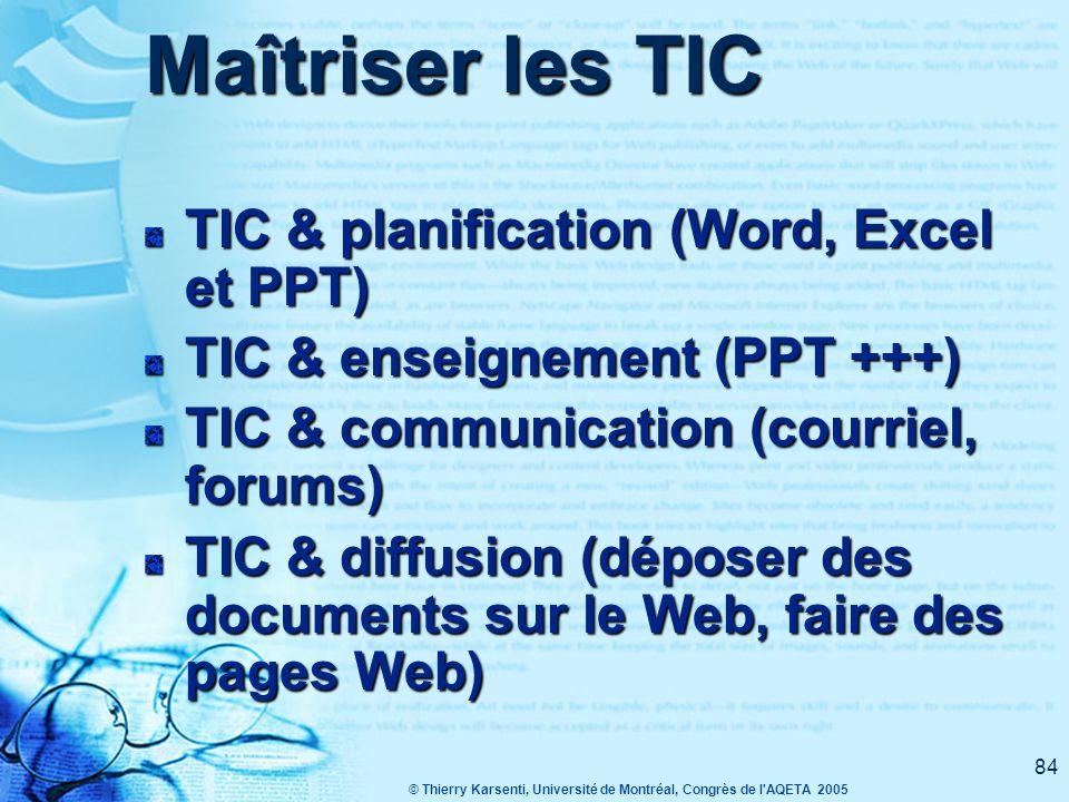 © Thierry Karsenti, Université de Montréal, Congrès de l AQETA 2005 84 Maîtriser les TIC TIC & planification (Word, Excel et PPT) TIC & enseignement (PPT +++) TIC & communication (courriel, forums) TIC & diffusion (déposer des documents sur le Web, faire des pages Web)
