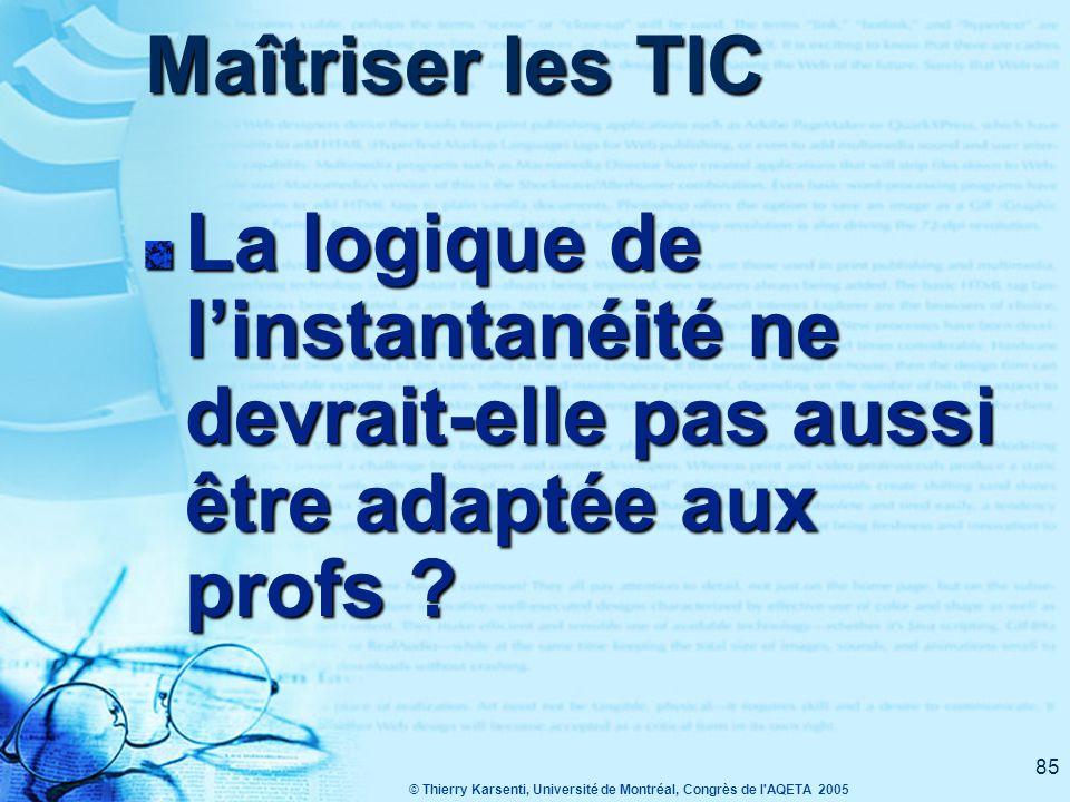 © Thierry Karsenti, Université de Montréal, Congrès de l AQETA 2005 85 Maîtriser les TIC La logique de l'instantanéité ne devrait-elle pas aussi être adaptée aux profs ?