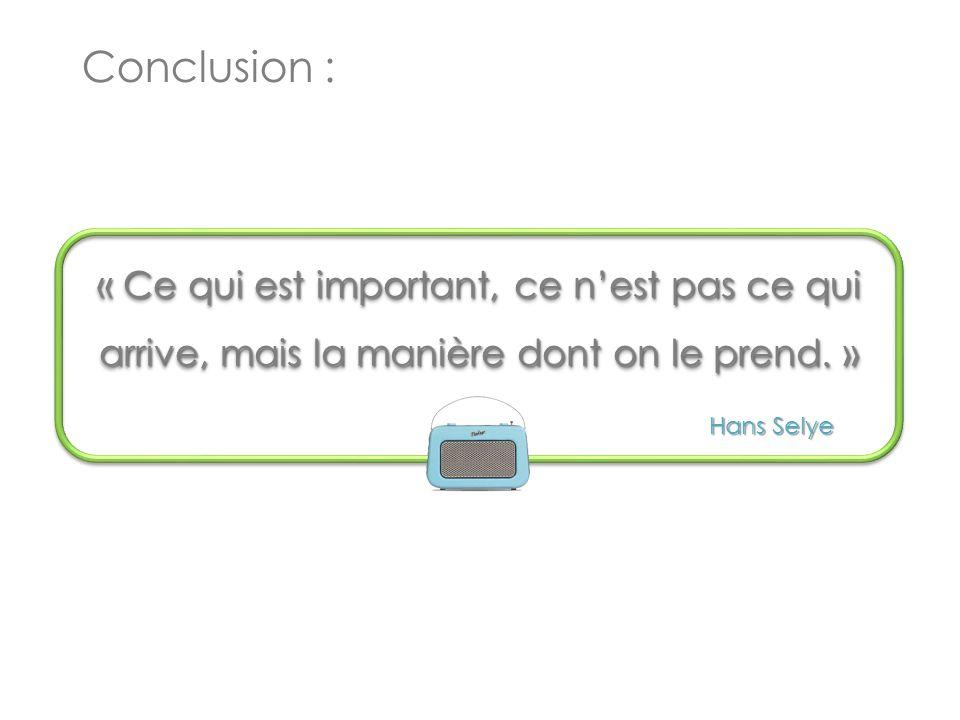 Hans Selye Conclusion : « Ce qui est important, ce n'est pas ce qui arrive, mais la manière dont on le prend.