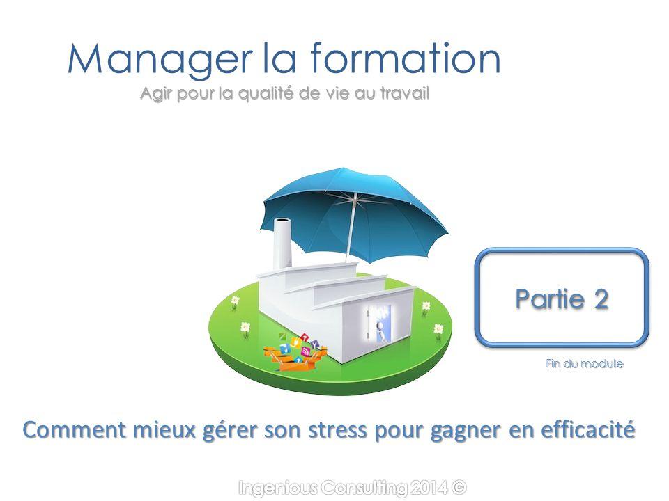 Agir pour la qualité de vie au travail Manager la formation Agir pour la qualité de vie au travail Fin du module Partie 2 Partie 2 Partie 2 Partie 2 Comment mieux gérer son stress pour gagner en efficacité