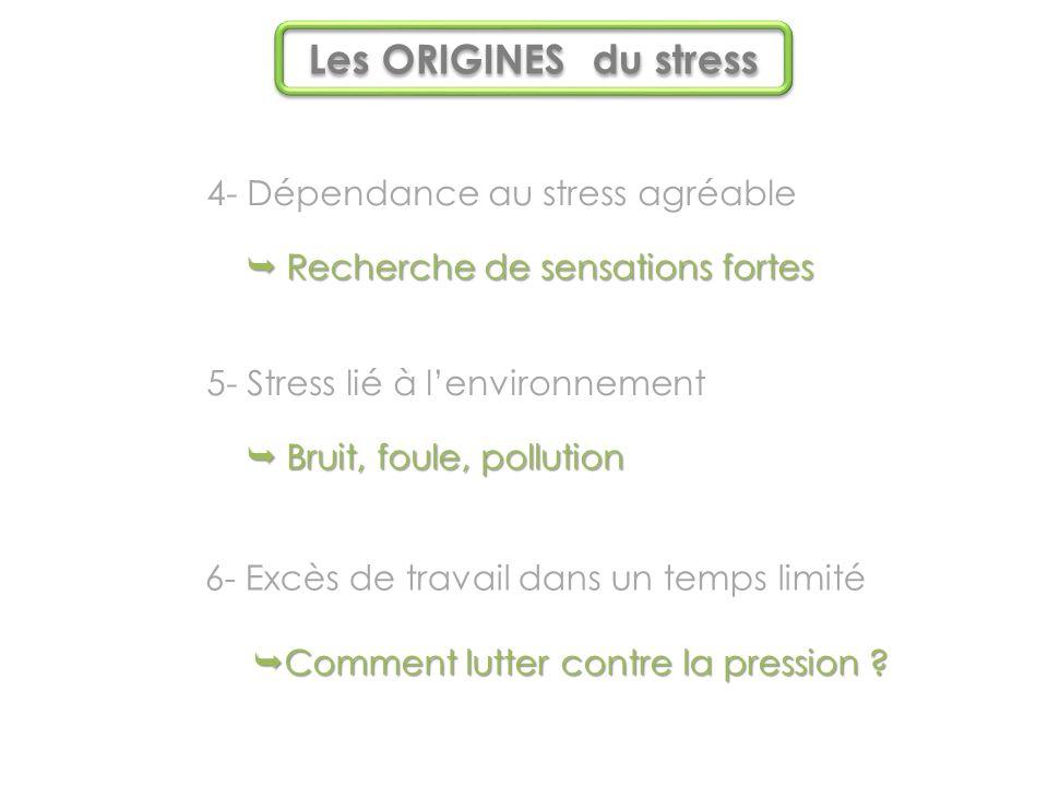 4- Dépendance au stress agréable  Recherche de sensations fortes 5- Stress lié à l'environnement  Bruit, foule, pollution 6- Excès de travail dans un temps limité  Comment lutter contre la pression .