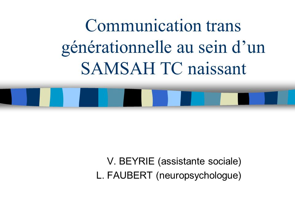 Communication trans générationnelle au sein d'un SAMSAH TC naissant V. BEYRIE (assistante sociale) L. FAUBERT (neuropsychologue)
