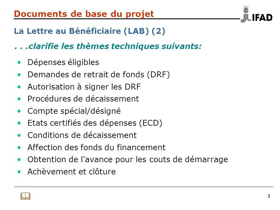 444 Documents de base du projet La Lettre au Bénéficiaire (LAB) (3) -Lettre type pour les signataires autorisés à signer les DRF -Dépôt initial et réapprovisionnement du CS/compte désigné -Procédures de décaissement -Disposition et éligibilité sous ECD -Annexe 2 et directives pour le retrait des fonds -Fiche de contrôle (checklist) avant envoi des DRF au FIDA) -Formulaires à transmettre au FIDA -Registre des contrats -Fiche de suivi des états financiers et rapports d'audit La LAB contient plusieurs pièces jointes, dont :  