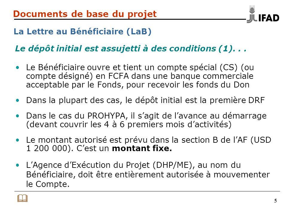 555 Documents de base du projet La Lettre au Bénéficiaire (LaB) Le Bénéficiaire ouvre et tient un compte spécial (CS) (ou compte désigné) en FCFA dans une banque commerciale acceptable par le Fonds, pour recevoir les fonds du Don Dans la plupart des cas, le dépôt initial est la première DRF Dans le cas du PROHYPA, il s'agit de l'avance au démarrage (devant couvrir les 4 à 6 premiers mois d'activités) Le montant autorisé est prévu dans la section B de l'AF (USD 1 200 000).