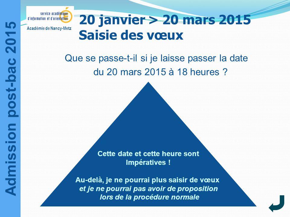 Admission post-bac 2015 Académie de Nancy-Metz Que se passe-t-il si je laisse passer la date du 20 mars 2015 à 18 heures ? Cette date et cette heure s