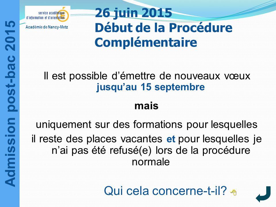Admission post-bac 2015 Académie de Nancy-Metz 26 juin 2015 Début de la Procédure Complémentaire Il est possible d'émettre de nouveaux vœux jusqu'au 1