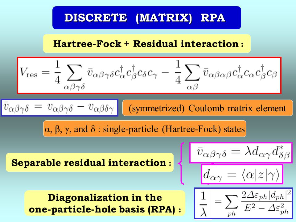 DISCRETE (MATRIX) RPA Hartree-Fock + Residual interaction : α, β, γ, and δ : single-particle (Hartree-Fock) states (symmetrized) Coulomb matrix element Separable residual interaction : Diagonalization in the one-particle-hole basis (RPA) :