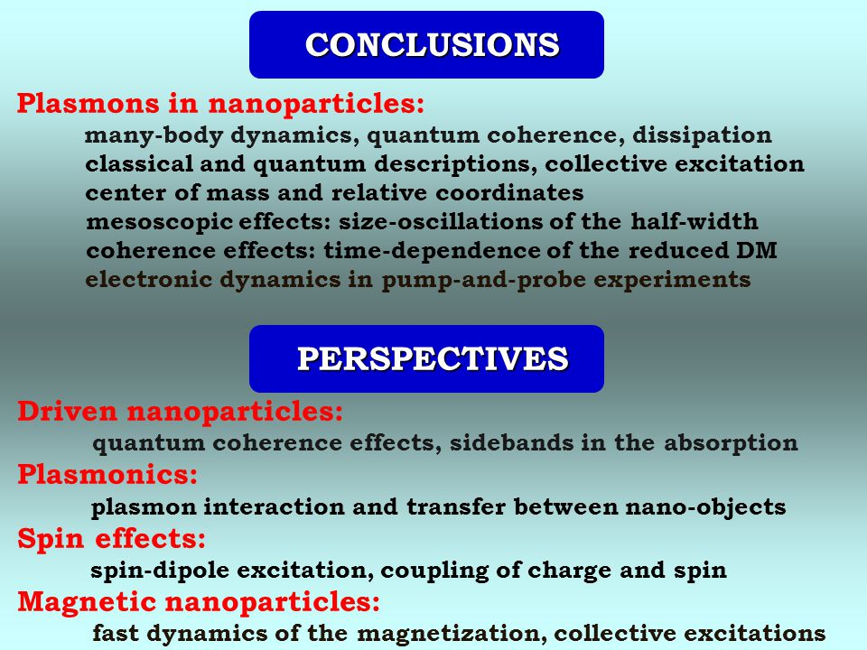 CONCLUSIONS CONCLUSIONS PERSPECTIVES PERSPECTIVES Driven nanoparticles: quantum coherence effects, sidebands in the absorption Plasmonics: plasmon interaction and transfer between nano-objects Spin effects: spin-dipole excitation, coupling of charge and spin Magnetic nanoparticles: fast dynamics of the magnetization, collective excitations Plasmons in nanoparticles: many-body dynamics, quantum coherence, dissipation classical and quantum descriptions, collective excitation center of mass and relative coordinates mesoscopic effects: size-oscillations of the half-width coherence effects: time-dependence of the reduced DM electronic dynamics in pump-and-probe experiments