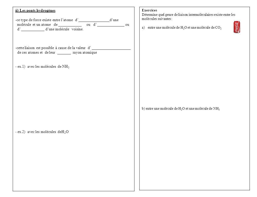 Exercices Détermine quel genre de liaison intermoléculaires existe entre les molécules suivantes: a)entre une molécule de H 2 O et une molécule de CO 2 b) entre une molécule de H 2 O et une molécule de NH 3 ii) Les ponts hydrogènes -ce type de force existe entre l'atome d'________________d'une molécule et un atome de ____________ ou d' ______________ ou d' ____________ d'une molécule voisine.