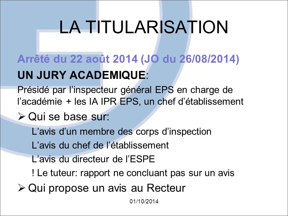LA TITULARISATION Arrêté du 22 août 2014 (JO du 26/08/2014) UN JURY ACADEMIQUE: Présidé par l'inspecteur général EPS en charge de l'académie + les IA