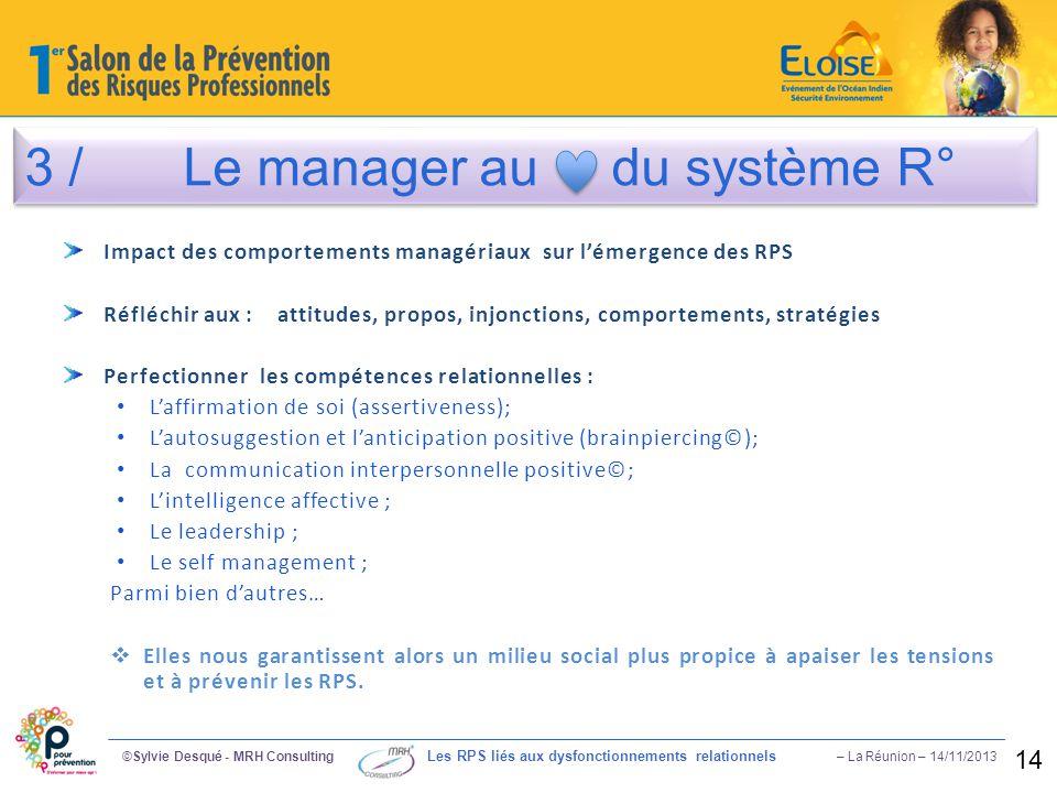 3 / Le manager au du système R° ©Sylvie Desqué - MRH Consulting Les RPS liés aux dysfonctionnements relationnels – La Réunion – 14/11/2013 14 Impact d