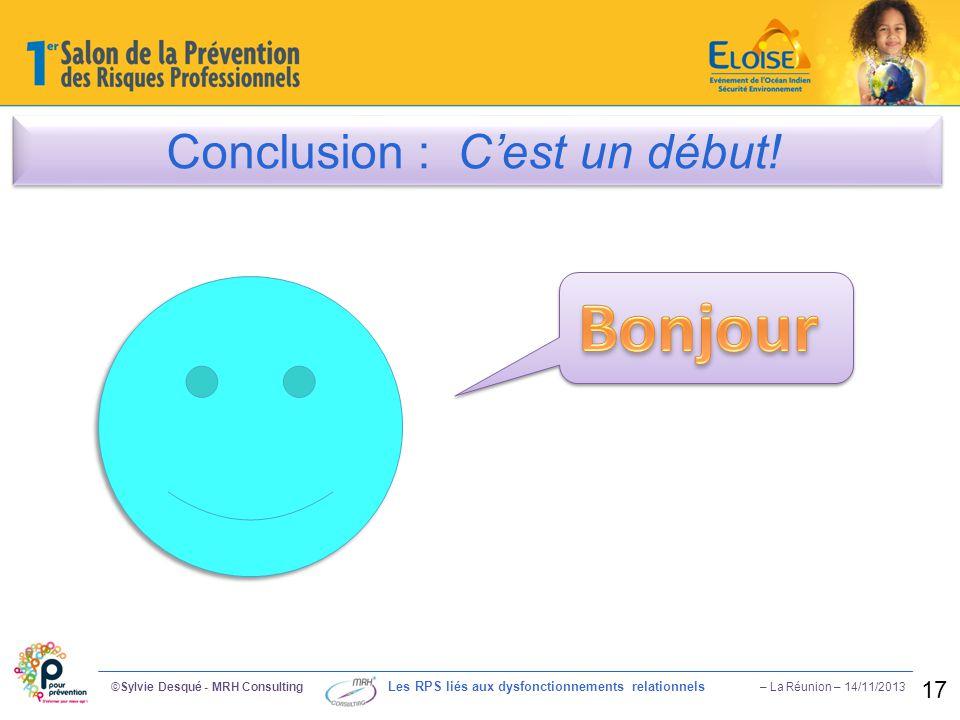 Conclusion : C'est un début! ©Sylvie Desqué - MRH Consulting Les RPS liés aux dysfonctionnements relationnels – La Réunion – 14/11/2013 17