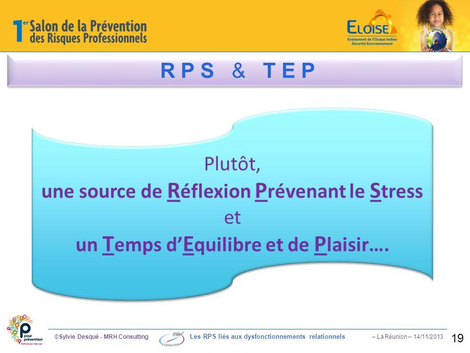 ©Sylvie Desqué - MRH Consulting Les RPS liés aux dysfonctionnements relationnels – La Réunion – 14/11/2013 19 R P S & T E P Plutôt, une source de R éf