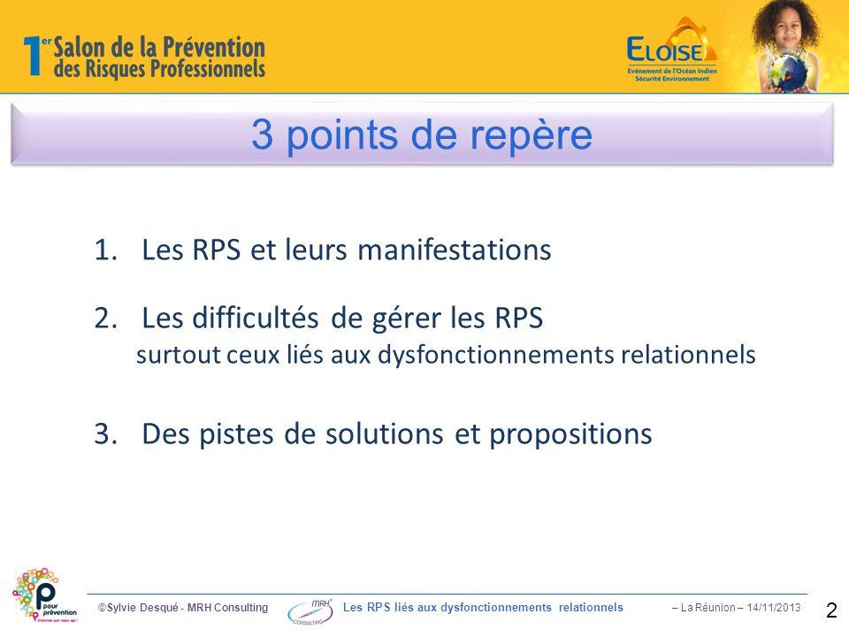 1 / Constat alarmant ©Sylvie Desqué - MRH Consulting Les RPS liés aux dysfonctionnements relationnels – La Réunion – 14/11/2013 3 Coût Absentéisme Souffrance au Travail 4,53% (2012) 16,6 jrs d absence Accidents – Arrêts Stress Relations toxiques 16 milliards € (2012)