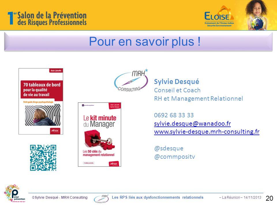 ©Sylvie Desqué - MRH Consulting Les RPS liés aux dysfonctionnements relationnels – La Réunion – 14/11/2013 20 Pour en savoir plus ! Sylvie Desqué Cons