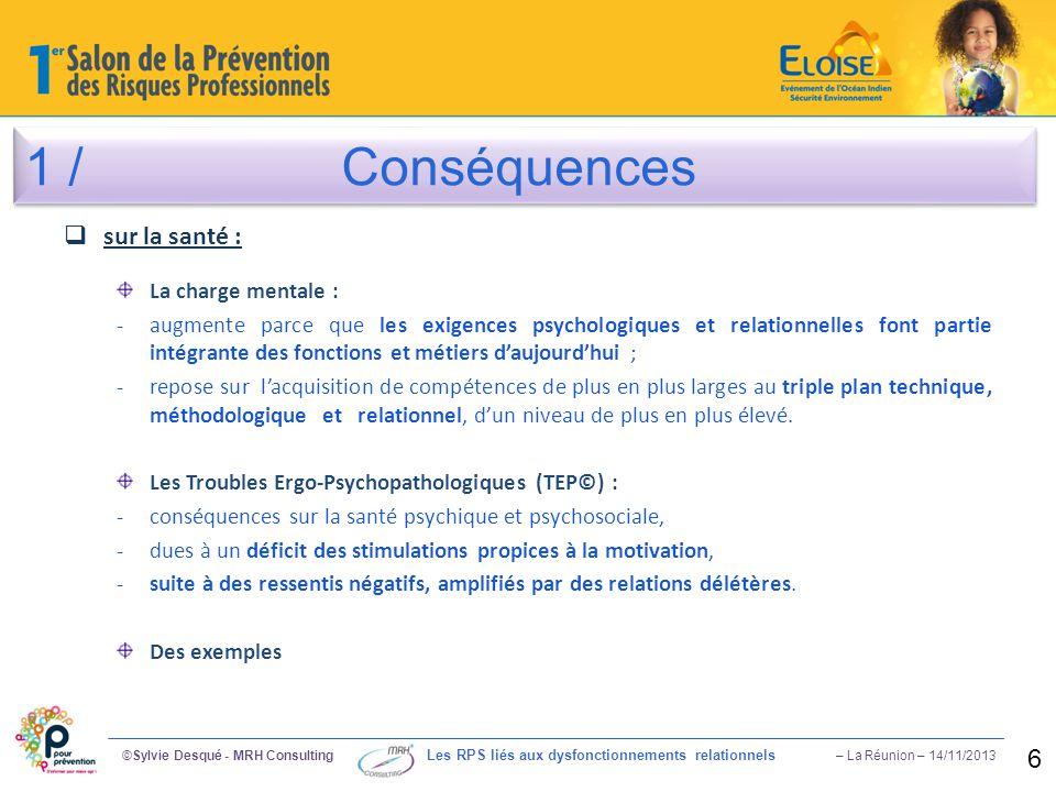 1 /Conséquences ©Sylvie Desqué - MRH Consulting Les RPS liés aux dysfonctionnements relationnels – La Réunion – 14/11/2013 6  sur la santé : La charg