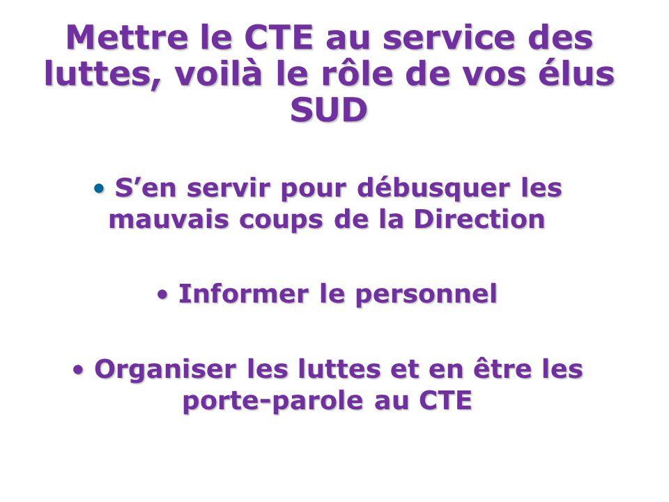 Mettre le CTE au service des luttes, voilà le rôle de vos élus SUD S'en servir pour débusquer les mauvais coups de la Direction S'en servir pour débus