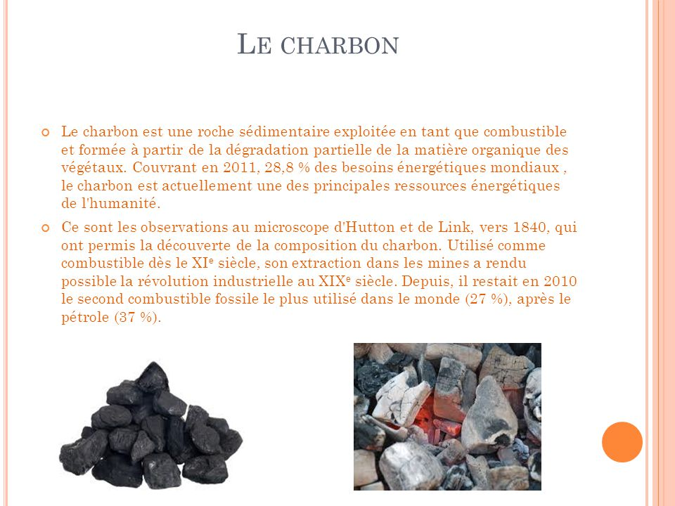 L E CHARBON Le charbon est une roche sédimentaire exploitée en tant que combustible et formée à partir de la dégradation partielle de la matière organ