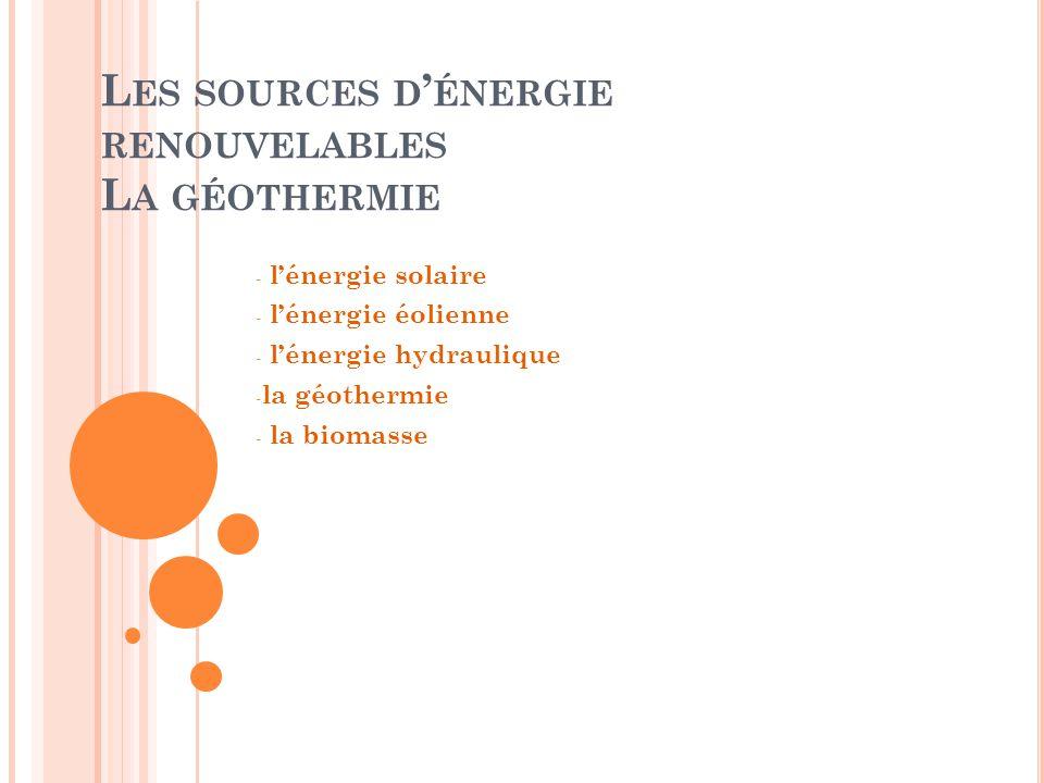 L ES SOURCES D ' ÉNERGIE RENOUVELABLES L A GÉOTHERMIE - l'énergie solaire - l'énergie éolienne - l'énergie hydraulique - la géothermie - la biomasse