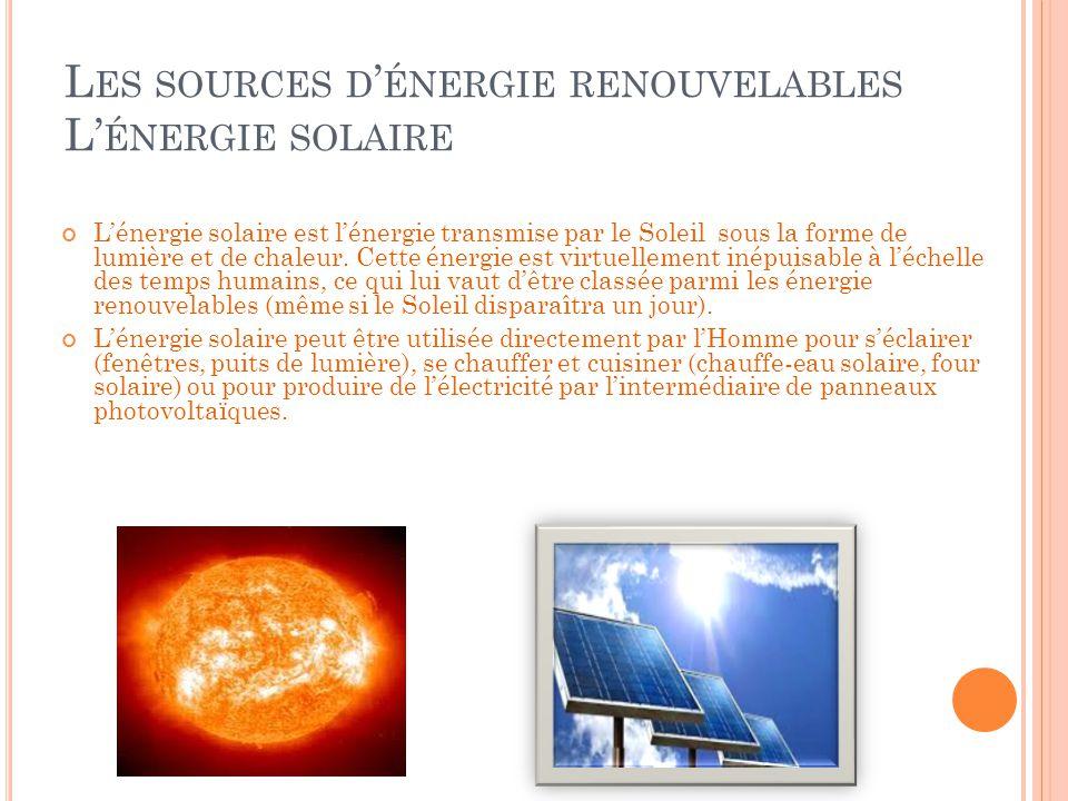L ES SOURCES D ' ÉNERGIE RENOUVELABLES L' ÉNERGIE SOLAIRE L'énergie solaire est l'énergie transmise par le Soleil sous la forme de lumière et de chale