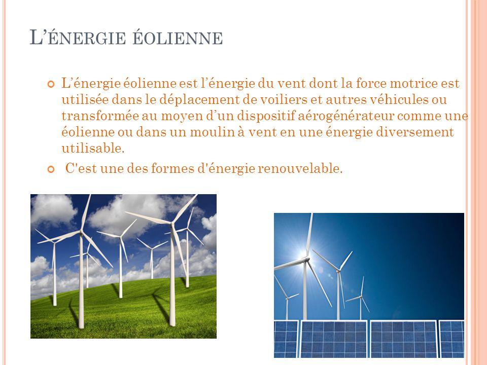 L' ÉNERGIE HYDRAULIQUE L'énergie éolienne est l'énergie du vent dont la force motrice est utilisée dans le déplacement de voiliers et autres véhicules ou transformée au moyen d'un dispositif aérogénérateur comme une éolienne ou dans un moulin à vent en une énergie diversement utilisable.