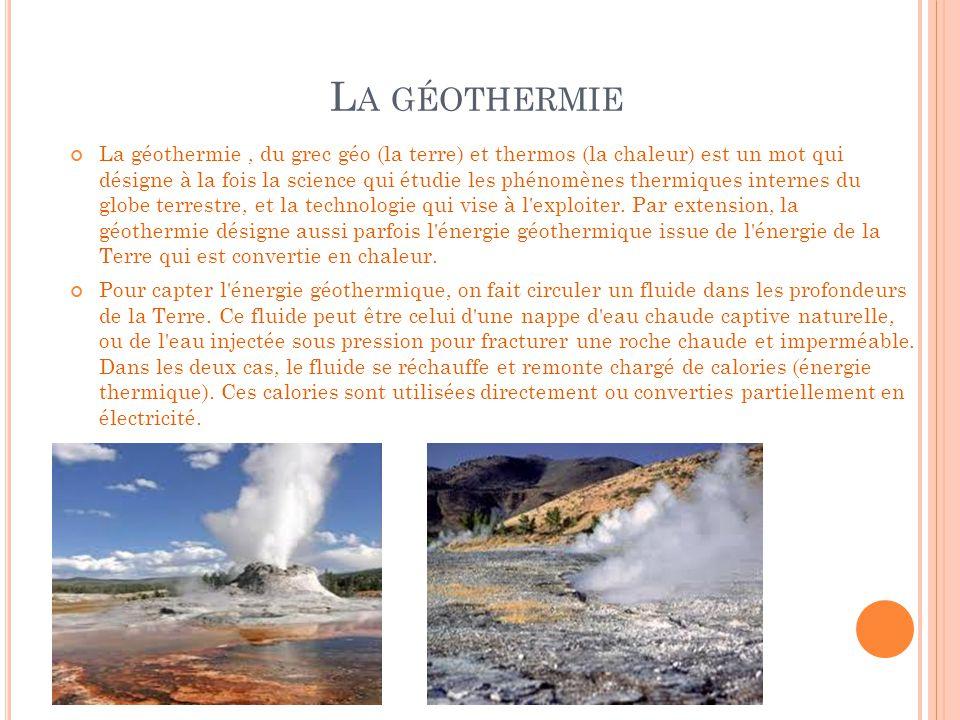 L A GÉOTHERMIE La géothermie, du grec géo (la terre) et thermos (la chaleur) est un mot qui désigne à la fois la science qui étudie les phénomènes the