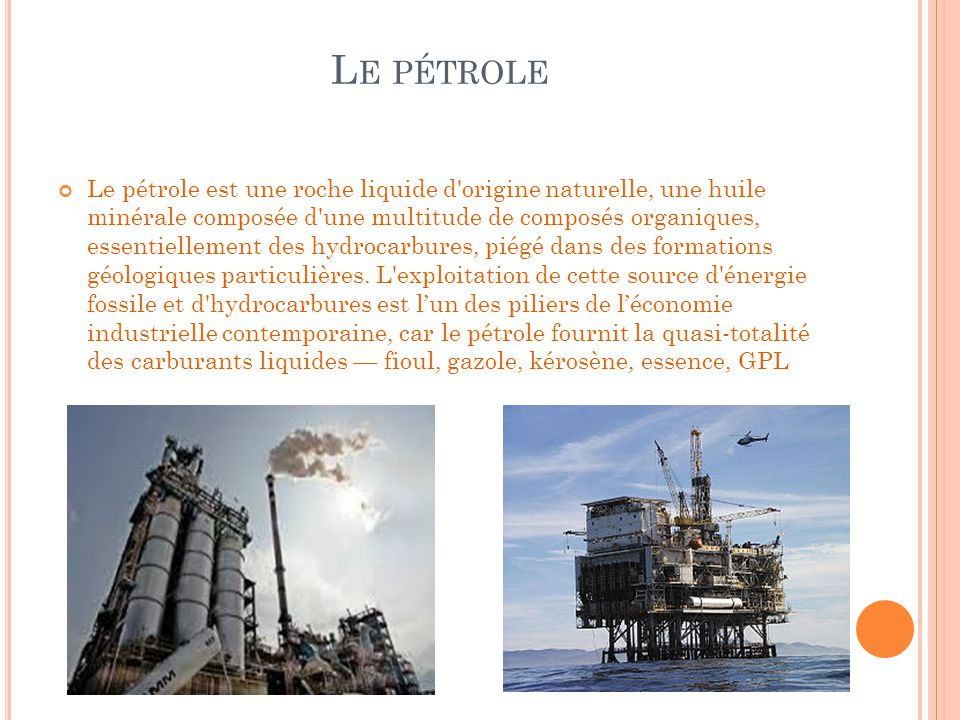 L E PÉTROLE Le pétrole est une roche liquide d'origine naturelle, une huile minérale composée d'une multitude de composés organiques, essentiellement