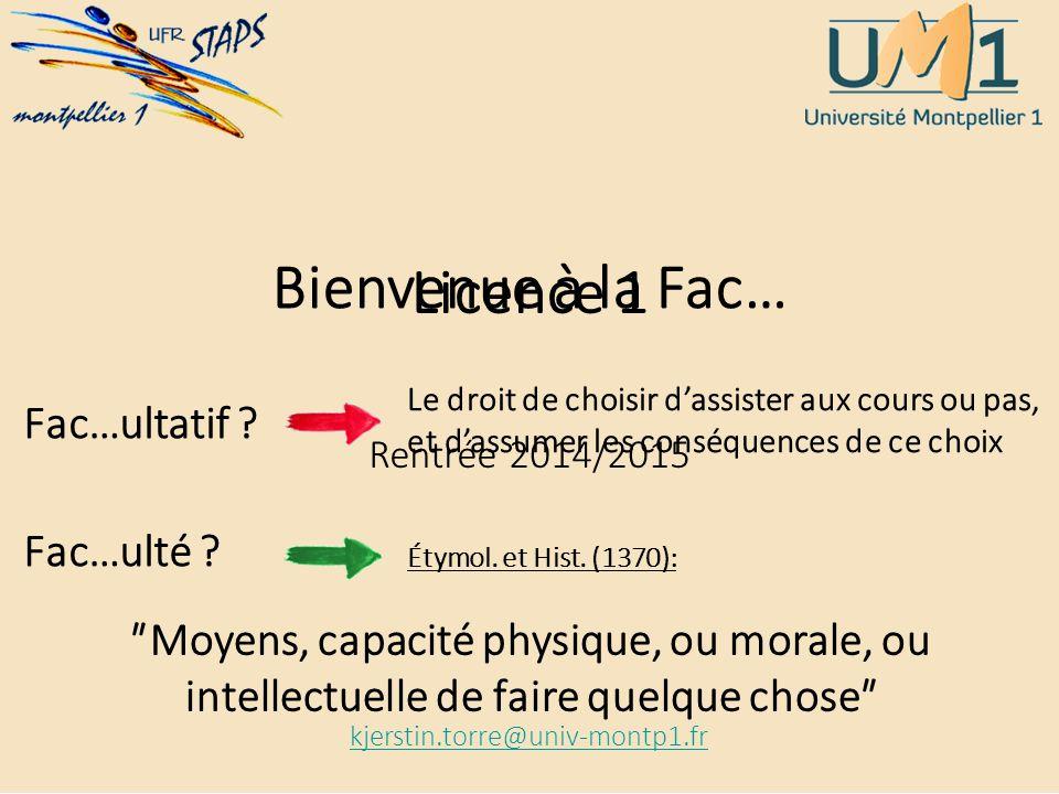 Licence 1 Rentrée 2014/2015 kjerstin.torre@univ-montp1.fr Bienvenue à la Fac… Fac…ultatif ? Fac…ulté ? Le droit de choisir d'assister aux cours ou pas