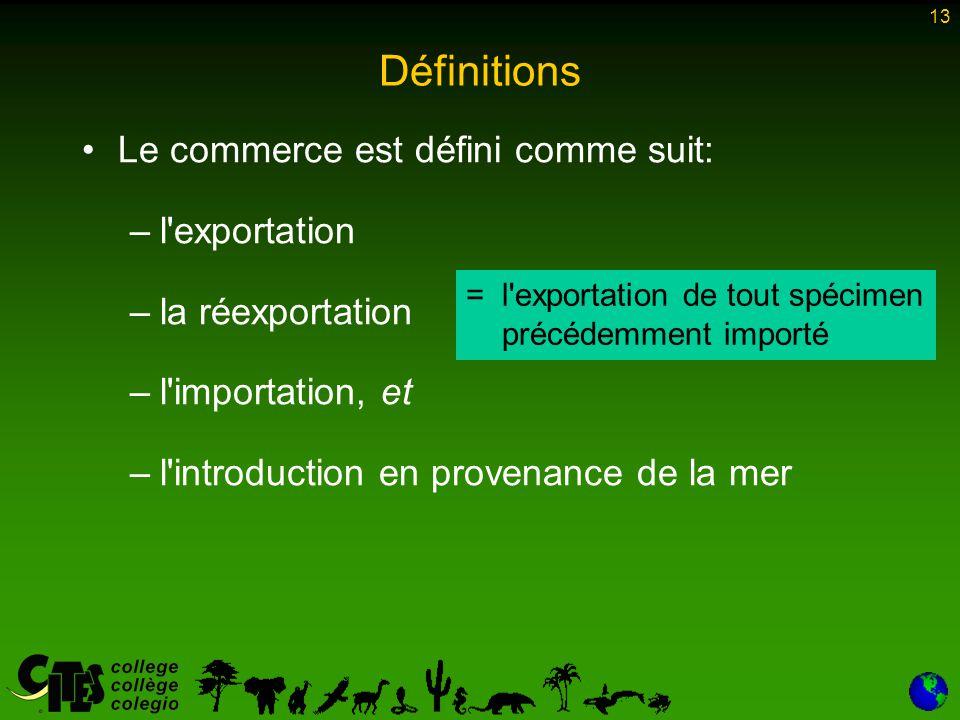 13 Définitions Le commerce est défini comme suit: –l exportation –la réexportation –l importation, et –l introduction en provenance de la mer = =l exportation de tout spécimen précédemment importé