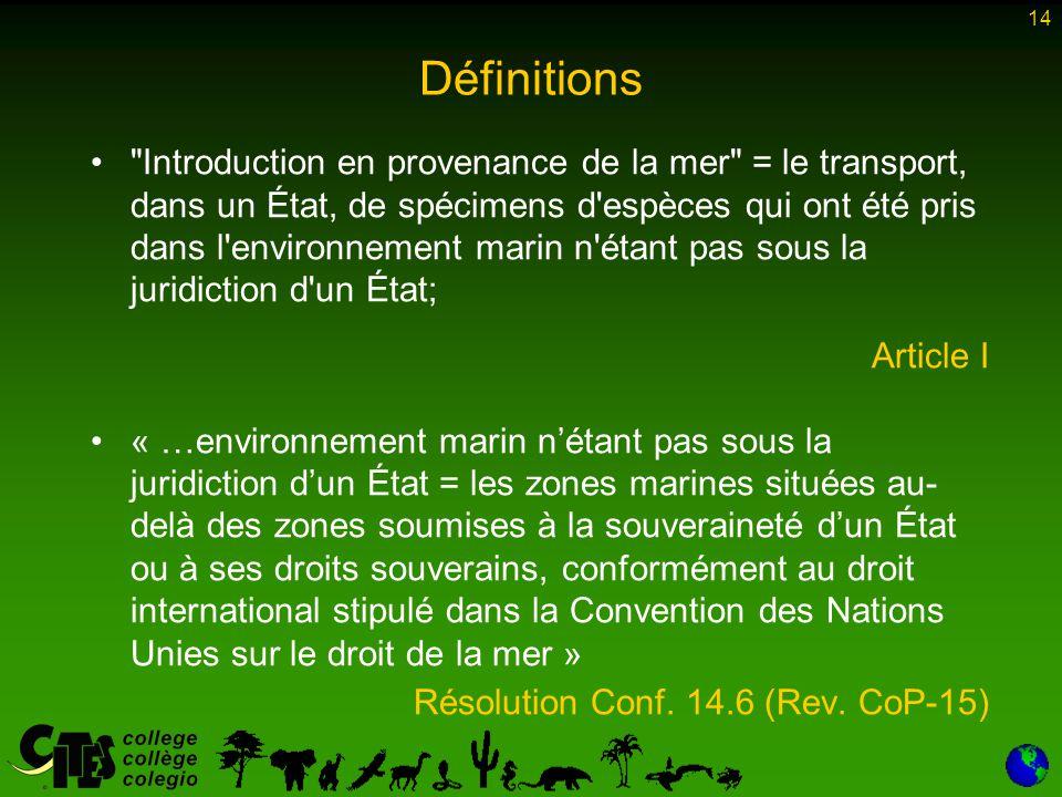 14 Définitions Introduction en provenance de la mer = le transport, dans un État, de spécimens d espèces qui ont été pris dans l environnement marin n étant pas sous la juridiction d un État; Article I « …environnement marin n'étant pas sous la juridiction d'un État = les zones marines situées au- delà des zones soumises à la souveraineté d'un État ou à ses droits souverains, conformément au droit international stipulé dans la Convention des Nations Unies sur le droit de la mer » Résolution Conf.