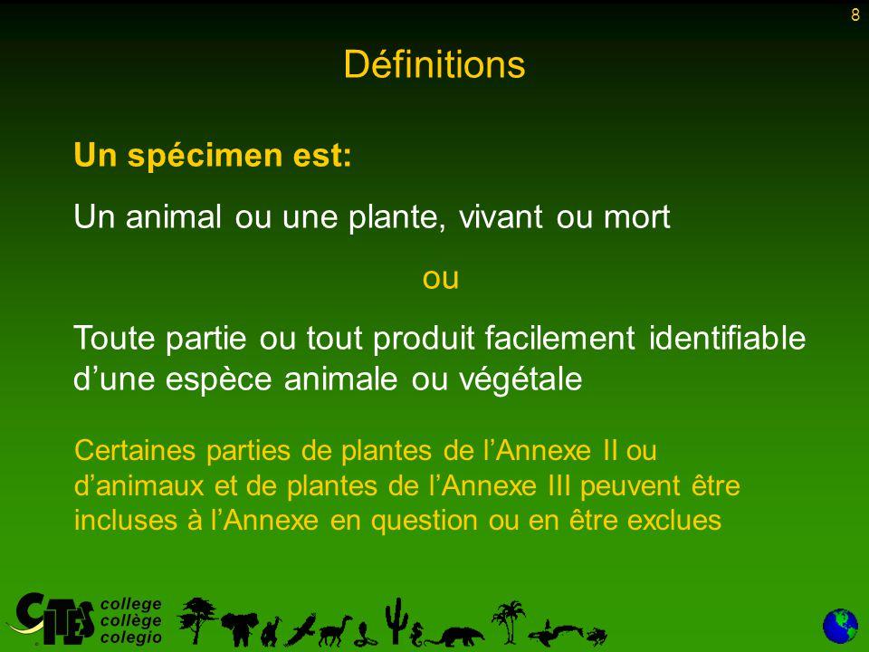 8 Un spécimen est: Un animal ou une plante, vivant ou mort ou Toute partie ou tout produit facilement identifiable d'une espèce animale ou végétale Certaines parties de plantes de l'Annexe II ou d'animaux et de plantes de l'Annexe III peuvent être incluses à l'Annexe en question ou en être exclues Définitions