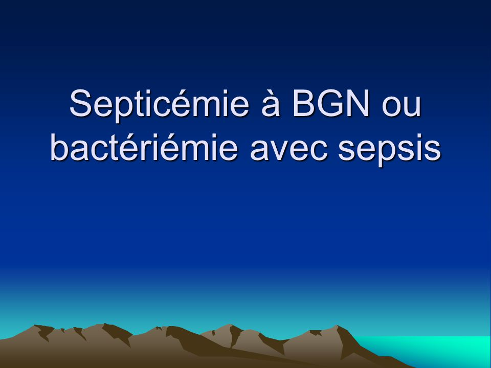 Septicémie à BGN ou bactériémie avec sepsis