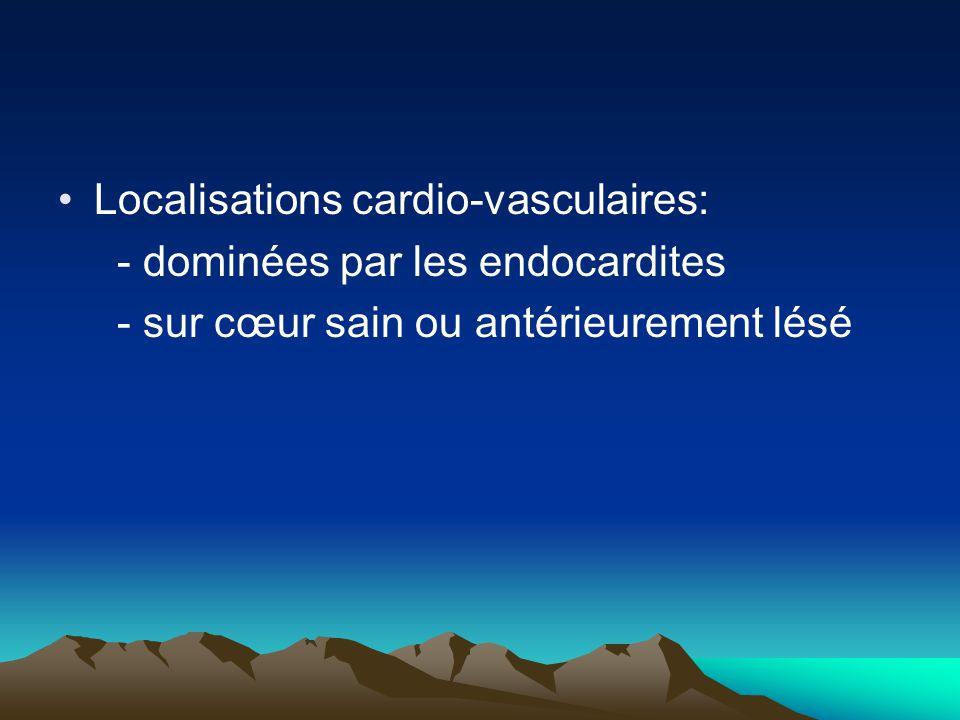 Localisations cardio-vasculaires: - dominées par les endocardites - sur cœur sain ou antérieurement lésé