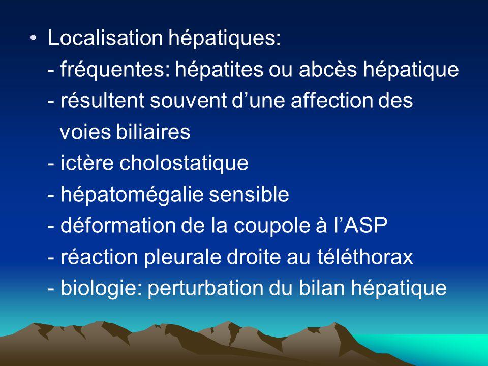 Localisation hépatiques: - fréquentes: hépatites ou abcès hépatique - résultent souvent d'une affection des voies biliaires - ictère cholostatique - h