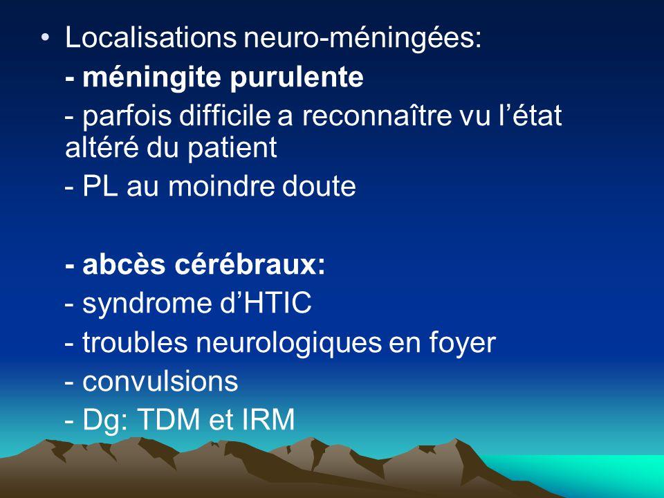 Localisations neuro-méningées: - méningite purulente - parfois difficile a reconnaître vu l'état altéré du patient - PL au moindre doute - abcès céréb