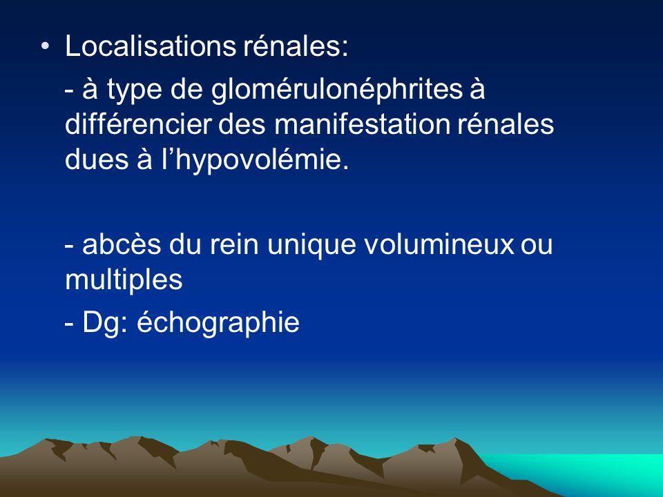 Localisations rénales: - à type de glomérulonéphrites à différencier des manifestation rénales dues à l'hypovolémie. - abcès du rein unique volumineux