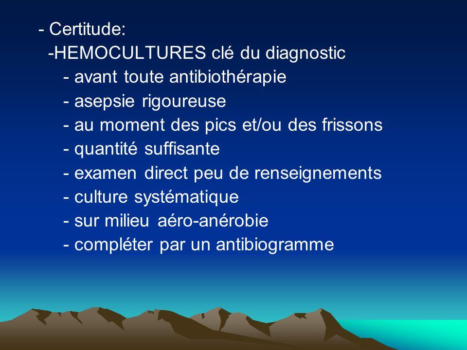 - Certitude: -HEMOCULTURES clé du diagnostic - avant toute antibiothérapie - asepsie rigoureuse - au moment des pics et/ou des frissons - quantité suf