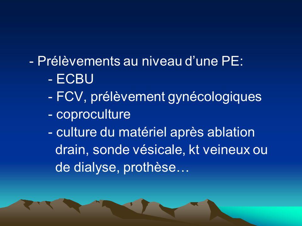 - Prélèvements au niveau d'une PE: - ECBU - FCV, prélèvement gynécologiques - coproculture - culture du matériel après ablation drain, sonde vésicale,
