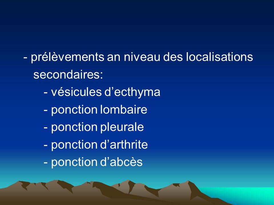 - prélèvements an niveau des localisations secondaires: - vésicules d'ecthyma - ponction lombaire - ponction pleurale - ponction d'arthrite - ponction