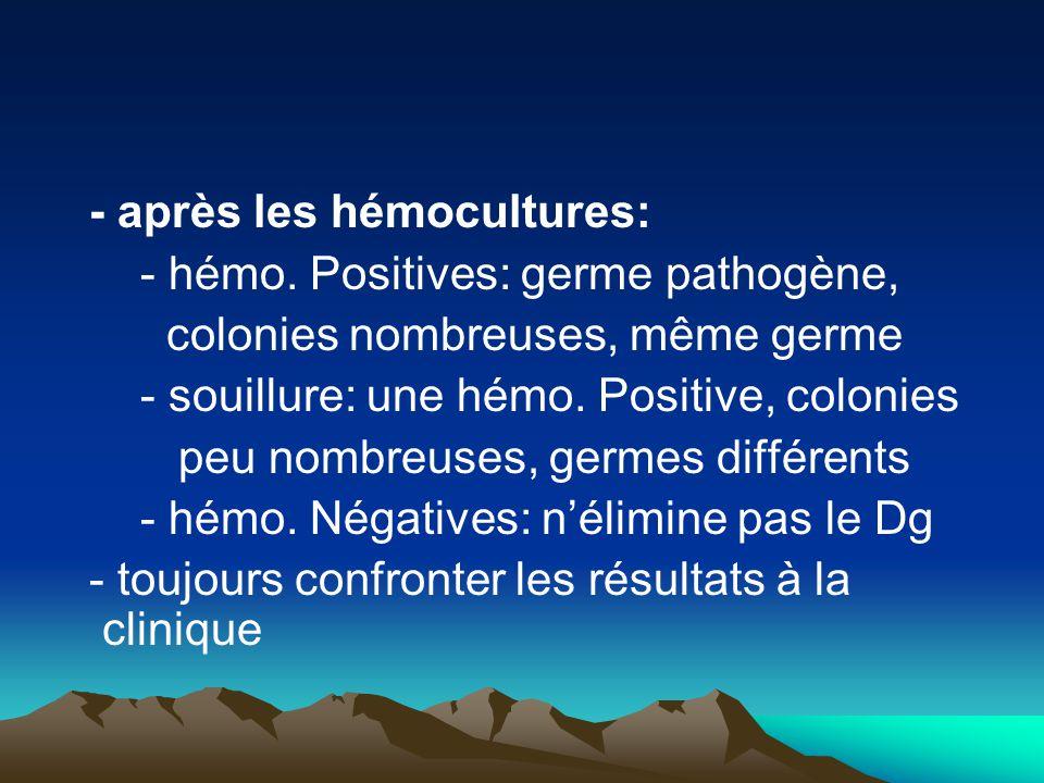 - après les hémocultures: - hémo. Positives: germe pathogène, colonies nombreuses, même germe - souillure: une hémo. Positive, colonies peu nombreuses