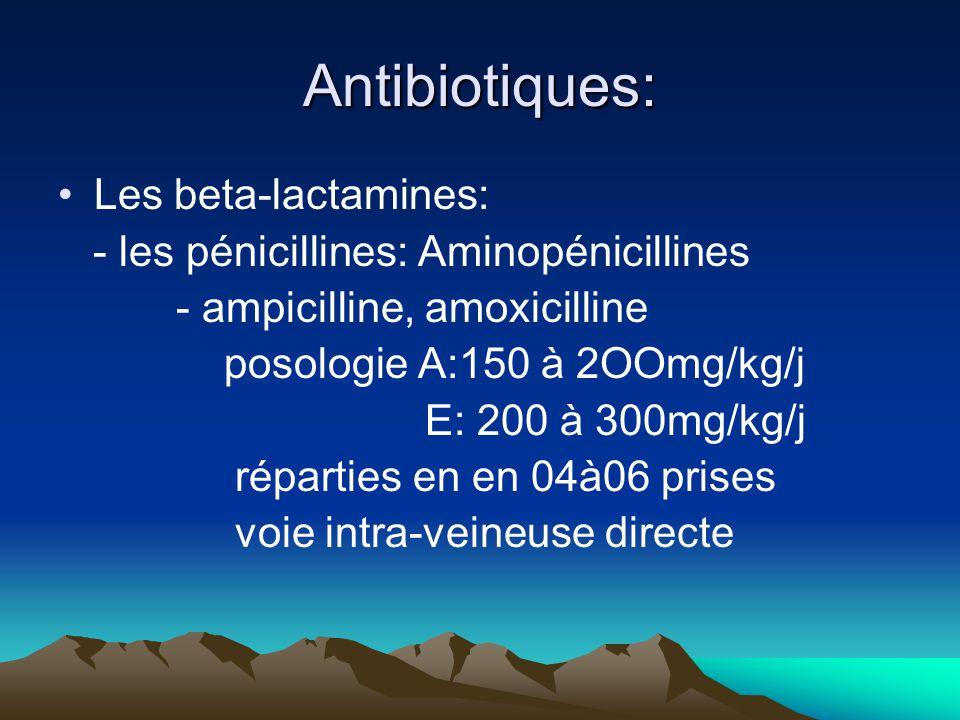 Antibiotiques: Les beta-lactamines: - les pénicillines: Aminopénicillines - ampicilline, amoxicilline posologie A:150 à 2OOmg/kg/j E: 200 à 300mg/kg/j