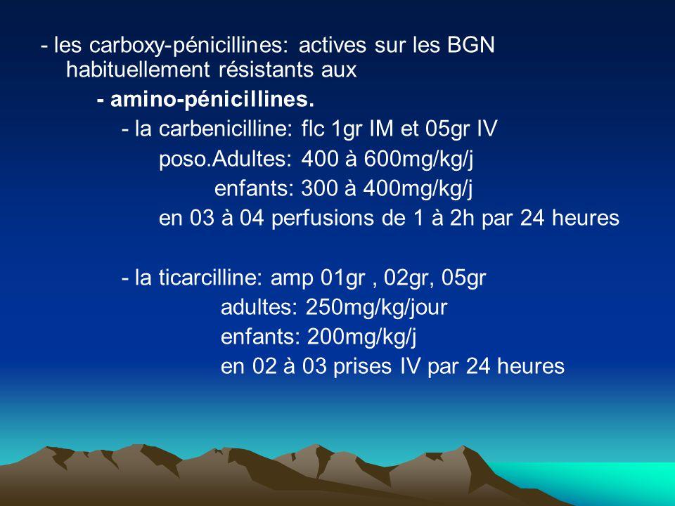 - les carboxy-pénicillines: actives sur les BGN habituellement résistants aux - amino-pénicillines. - la carbenicilline: flc 1gr IM et 05gr IV poso.Ad