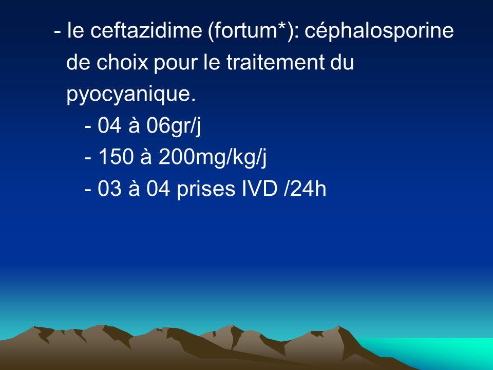 - le ceftazidime (fortum*): céphalosporine de choix pour le traitement du pyocyanique. - 04 à 06gr/j - 150 à 200mg/kg/j - 03 à 04 prises IVD /24h
