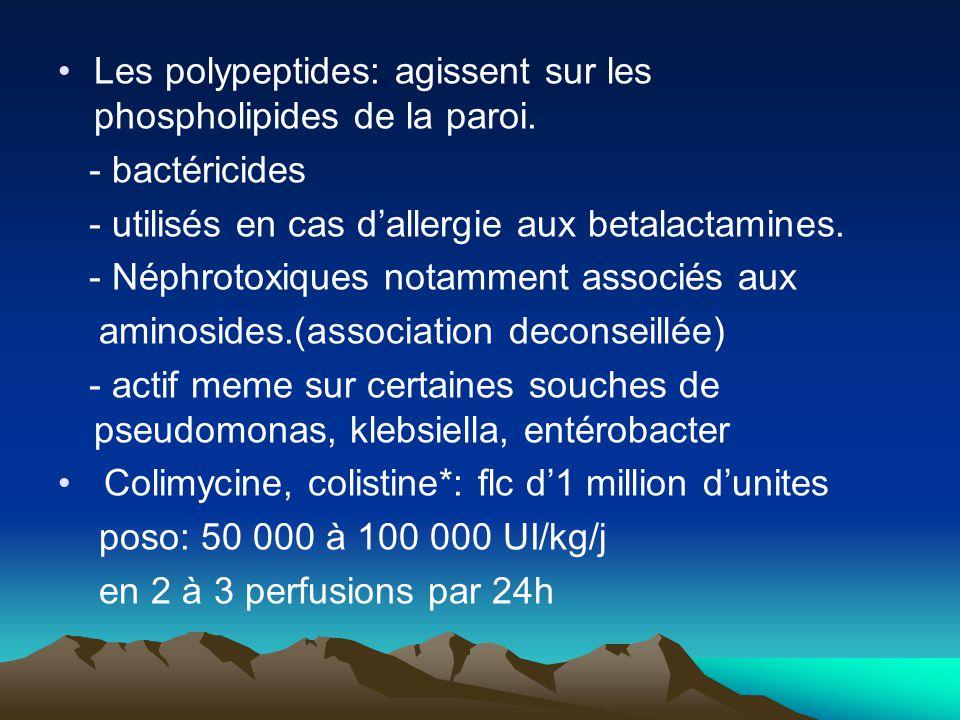 Les polypeptides: agissent sur les phospholipides de la paroi. - bactéricides - utilisés en cas d'allergie aux betalactamines. - Néphrotoxiques notamm