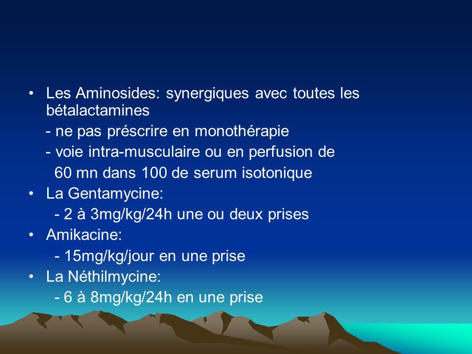 Les Aminosides: synergiques avec toutes les bétalactamines - ne pas préscrire en monothérapie - voie intra-musculaire ou en perfusion de 60 mn dans 10