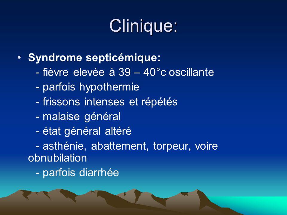Clinique: Syndrome septicémique: - fièvre elevée à 39 – 40°c oscillante - parfois hypothermie - frissons intenses et répétés - malaise général - état