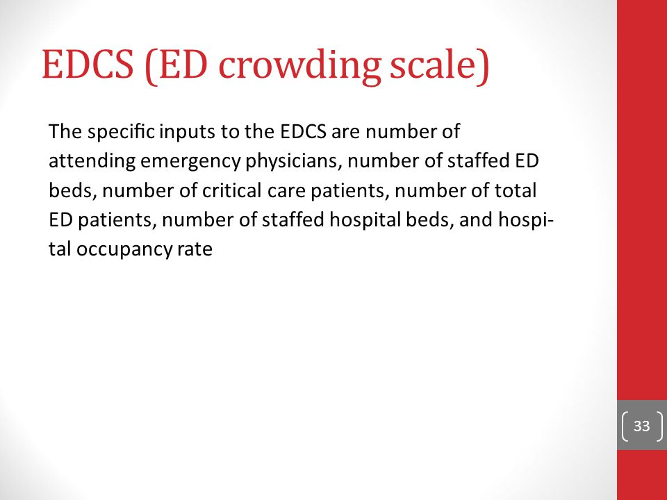 33 EDCS (ED crowding scale) The specific inputs to the EDCS are number of attending emergency physicians, number of staffed ED beds, number of critical