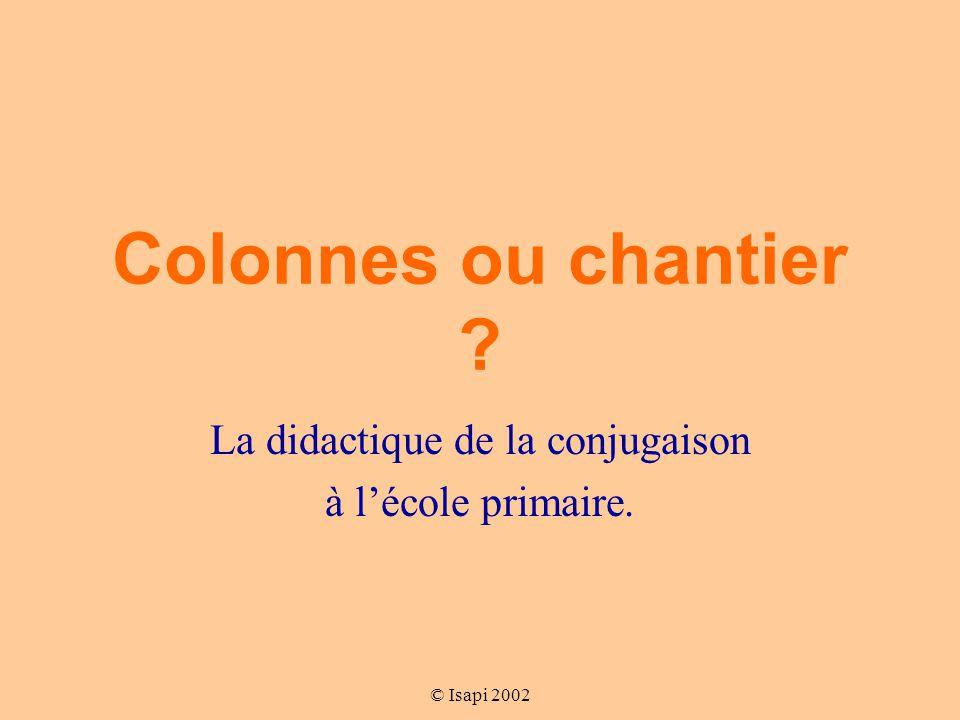 © Isapi 2002 Colonnes ou chantier ? La didactique de la conjugaison à l'école primaire.