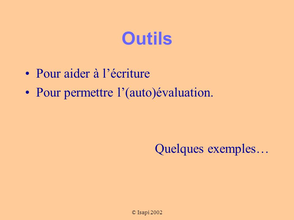 © Isapi 2002 Outils Pour aider à l'écriture Pour permettre l'(auto)évaluation. Quelques exemples…